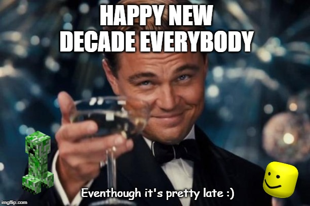 Leonardo Dicaprio Cheers |  HAPPY NEW DECADE EVERYBODY; Eventhough it's pretty late :) | image tagged in memes,leonardo dicaprio cheers | made w/ Imgflip meme maker