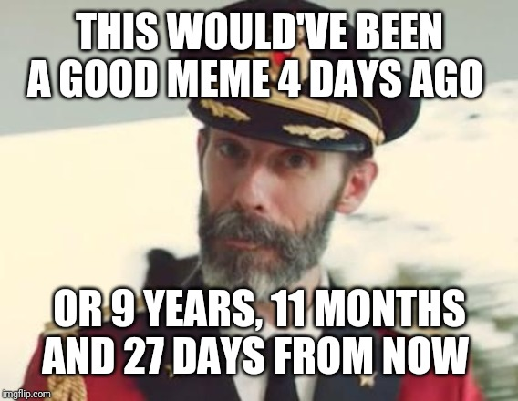 Captain Obvious | THIS WOULD'VE BEEN A GOOD MEME 4 DAYS AGO OR 9 YEARS, 11 MONTHS AND 27 DAYS FROM NOW | image tagged in captain obvious | made w/ Imgflip meme maker