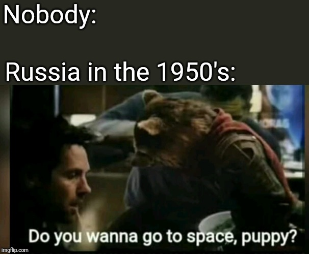 Do you? Do you? | Nobody: Russia in the 1950's: | image tagged in memes,funny memes,marvel,guardians of the galaxy | made w/ Imgflip meme maker