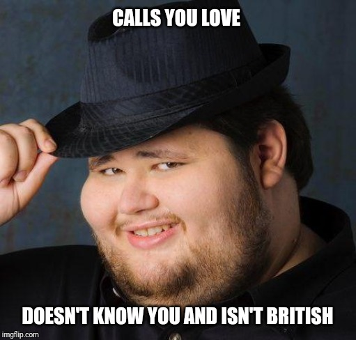 Nice guy tips fedora | CALLS YOU LOVE DOESN'T KNOW YOU AND ISN'T BRITISH | image tagged in therefore god doesn't exist,nice guy,fedora | made w/ Imgflip meme maker