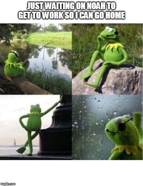JUST WAITING ON NOAH TO GET TO WORK SO I CAN GO HOME | image tagged in kermit,waiting,thinking | made w/ Imgflip meme maker
