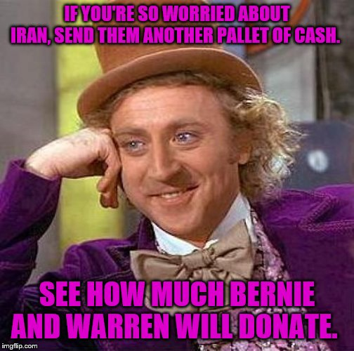 Creepy Condescending Wonka | IF YOU'RE SO WORRIED ABOUT IRAN, SEND THEM ANOTHER PALLET OF CASH. SEE HOW MUCH BERNIE AND WARREN WILL DONATE. | image tagged in memes,creepy condescending wonka | made w/ Imgflip meme maker