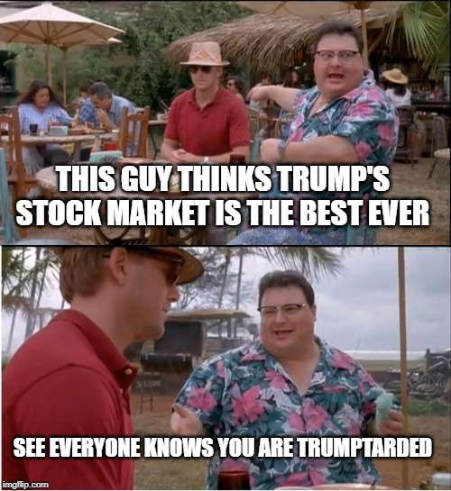 See Nobody Cares | THIS GUY THINKS TRUMP'S STOCK MARKET IS THE BEST EVER SEE EVERYONE KNOWS YOU ARE TRUMPTARDED | image tagged in memes,see nobody cares | made w/ Imgflip meme maker