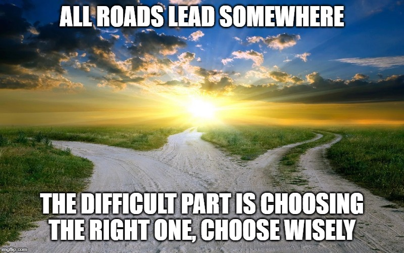 all roads | ALL ROADS LEAD SOMEWHERE THE DIFFICULT PART IS CHOOSING THE RIGHT ONE, CHOOSE WISELY | image tagged in roads,lead,choose | made w/ Imgflip meme maker