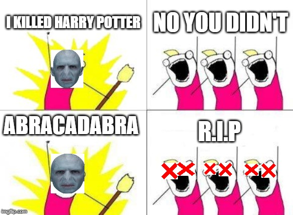What Do We Want Meme |  I KILLED HARRY POTTER; NO YOU DIDN'T; ABRACADABRA; R.I.P | image tagged in memes,what do we want | made w/ Imgflip meme maker