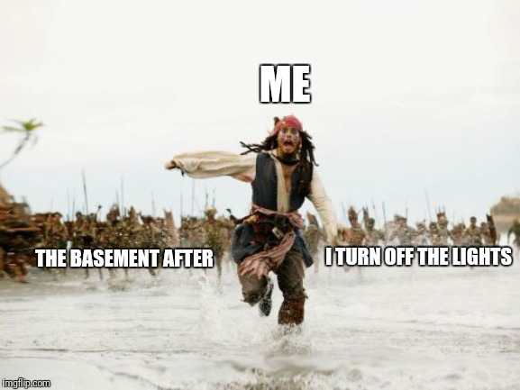 Jack Sparrow Being Chased Meme |  ME; I TURN OFF THE LIGHTS; THE BASEMENT AFTER | image tagged in memes,jack sparrow being chased | made w/ Imgflip meme maker