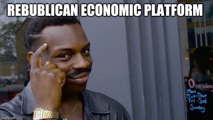Roll Safe Think About It | REBUBLICAN ECONOMIC PLATFORM | image tagged in memes,roll safe think about it | made w/ Imgflip meme maker