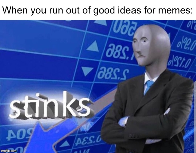 Stinks |  When you run out of good ideas for memes: | image tagged in stinks | made w/ Imgflip meme maker
