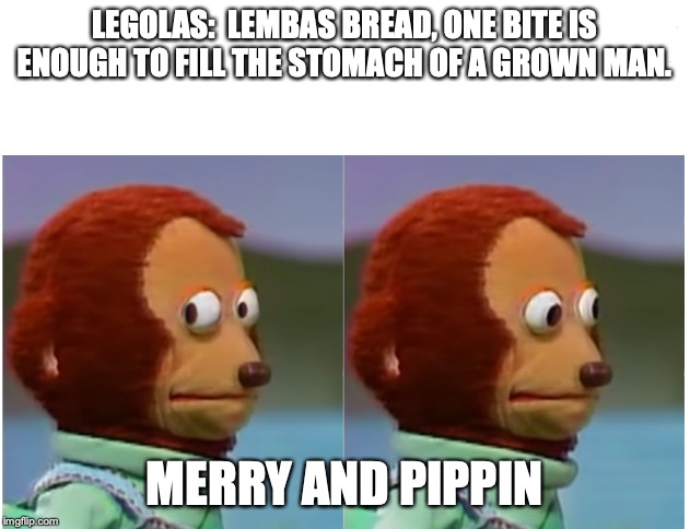 Monkey puppet looking away good quality |  LEGOLAS:  LEMBAS BREAD, ONE BITE IS ENOUGH TO FILL THE STOMACH OF A GROWN MAN. MERRY AND PIPPIN | image tagged in monkey puppet looking away good quality | made w/ Imgflip meme maker