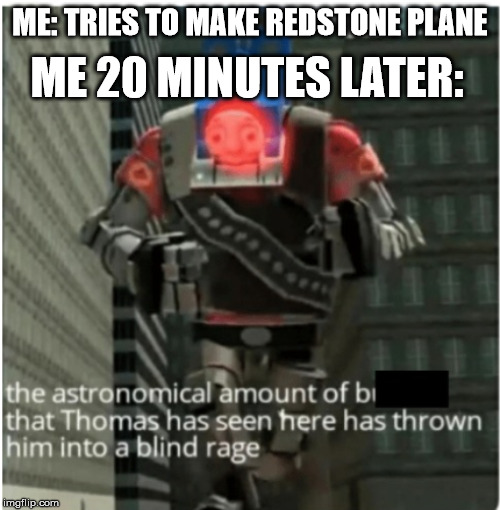 Redstone is hard. | ME: TRIES TO MAKE REDSTONE PLANE ME 20 MINUTES LATER: | image tagged in thomas the tank engine,thomas had never seen such bullshit before,funny,meme,memes,minecraft | made w/ Imgflip meme maker