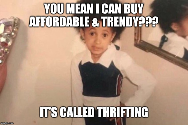 Young Cardi B Meme | YOU MEAN I CAN BUY AFFORDABLE & TRENDY??? IT'S CALLED THRIFTING | image tagged in memes,young cardi b | made w/ Imgflip meme maker