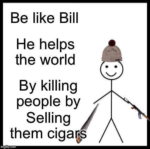Be Like Bill |  Be like Bill; He helps the world; By killing people by; Selling them cigars | image tagged in memes,be like bill | made w/ Imgflip meme maker
