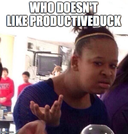 Black Girl Wat |  WHO DOESN'T LIKE PRODUCTIVEDUCK | image tagged in memes,black girl wat | made w/ Imgflip meme maker