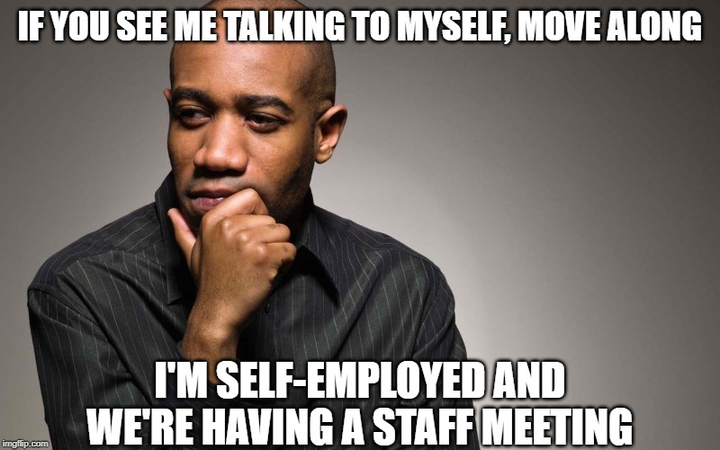 self employed | IF YOU SEE ME TALKING TO MYSELF, MOVE ALONG I'M SELF-EMPLOYED AND WE'RE HAVING A STAFF MEETING | image tagged in man thinking,self employed,staff meeting | made w/ Imgflip meme maker