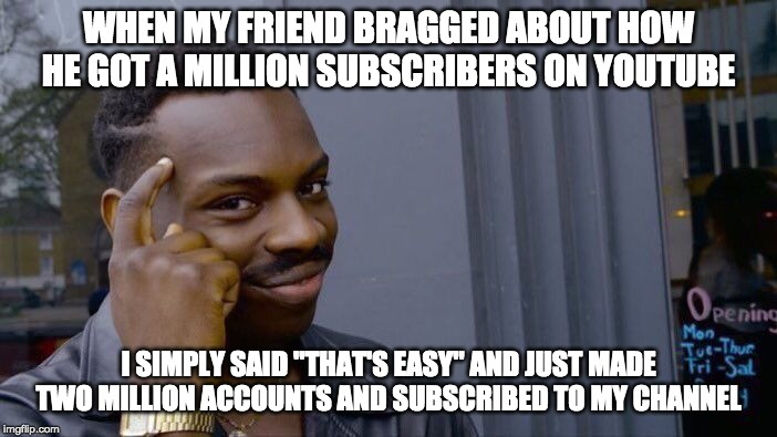 "PewDiePie got nothing on me! | WHEN MY FRIEND BRAGGED ABOUT HOW HE GOT A MILLION SUBSCRIBERS ON YOUTUBE I SIMPLY SAID ""THAT'S EASY"" AND JUST MADE TWO MILLION ACCOUNTS AND  