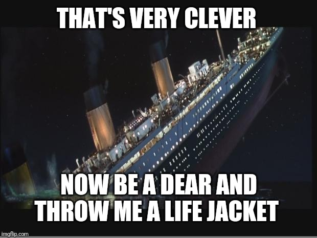 Titanic Sinking | THAT'S VERY CLEVER NOW BE A DEAR AND THROW ME A LIFE JACKET | image tagged in titanic sinking | made w/ Imgflip meme maker