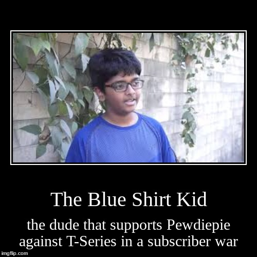 Ah yes,Blue shirt kid | The Blue Shirt Kid | the dude that supports Pewdiepie against T-Series in a subscriber war | image tagged in funny,demotivationals,t-series,pewdiepie,india,youtube | made w/ Imgflip demotivational maker