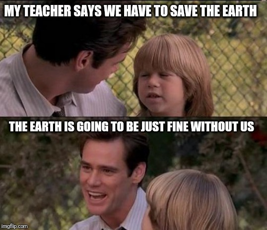 That's Just Something X Say Meme |  MY TEACHER SAYS WE HAVE TO SAVE THE EARTH; THE EARTH IS GOING TO BE JUST FINE WITHOUT US | image tagged in memes,thats just something x say | made w/ Imgflip meme maker