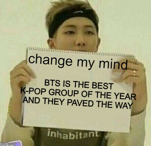 change my mind BTS IS THE BEST K-POP GROUP OF THE YEAR AND THEY PAVED THE WAY | made w/ Imgflip meme maker