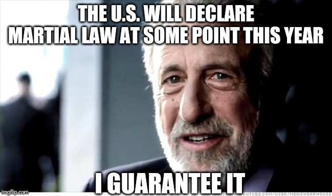 I Guarantee It | THE U.S. WILL DECLARE MARTIAL LAW AT SOME POINT THIS YEAR I GUARANTEE IT | image tagged in memes,i guarantee it,AdviceAnimals | made w/ Imgflip meme maker