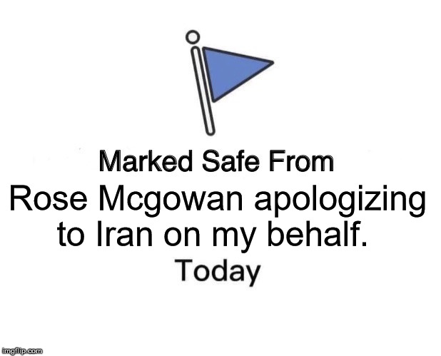 Marked Safe From | Rose Mcgowan apologizing to Iran on my behalf. | image tagged in memes,marked safe from | made w/ Imgflip meme maker