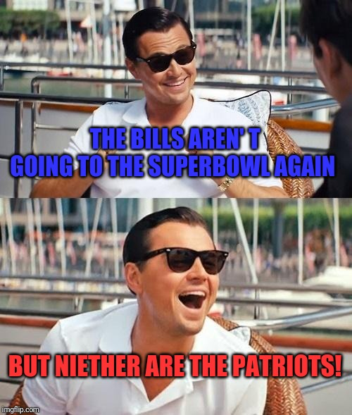 Leonardo Dicaprio Wolf Of Wall Street |  THE BILLS AREN' T GOING TO THE SUPERBOWL AGAIN; BUT NIETHER ARE THE PATRIOTS! | image tagged in memes,leonardo dicaprio wolf of wall street | made w/ Imgflip meme maker