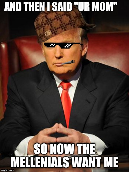 "Serious Trump |  AND THEN I SAID ""UR MOM""; SO NOW THE MELLENIALS WANT ME 