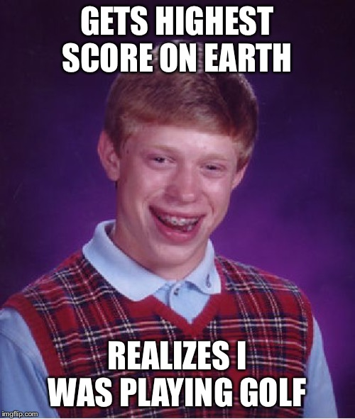 Golf Score | GETS HIGHEST SCORE ON EARTH REALIZES I WAS PLAYING GOLF | image tagged in memes,bad luck brian,golf,high,score,opposites | made w/ Imgflip meme maker