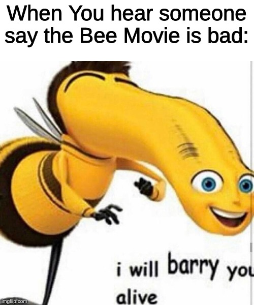 When You hear someone say the Bee Movie is bad: | image tagged in memes,bee movie,bad,i will barry you alive | made w/ Imgflip meme maker