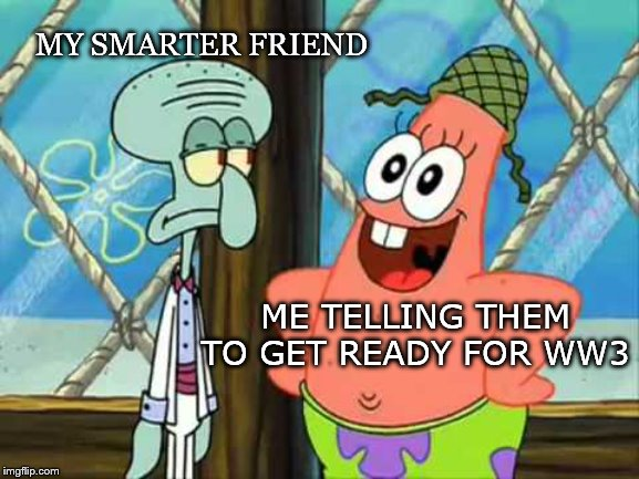 Get ready for Wor Worold Tree | MY SMARTER FRIEND ME TELLING THEM TO GET READY FOR WW3 | image tagged in squidward,patrick star | made w/ Imgflip meme maker
