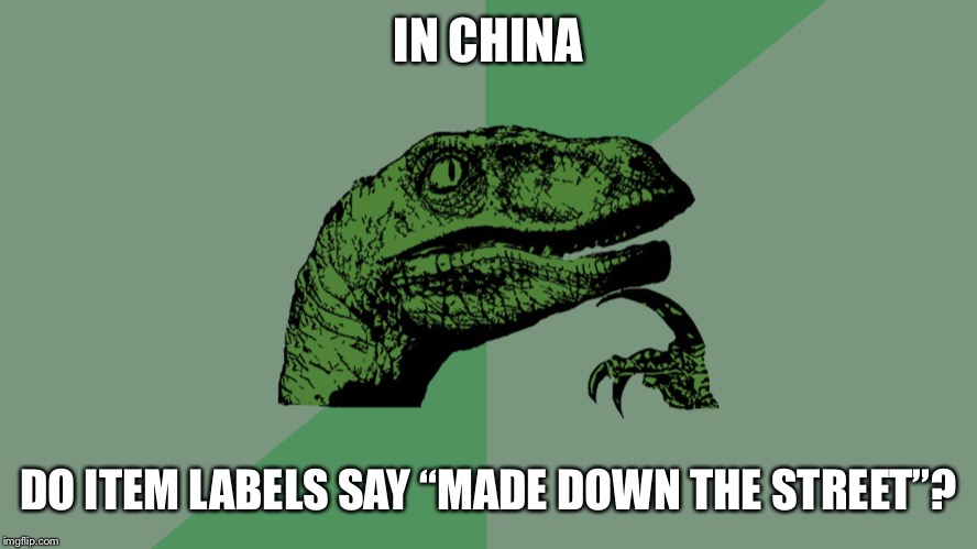 "Philosophy Dinosaur | IN CHINA DO ITEM LABELS SAY ""MADE DOWN THE STREET""? 