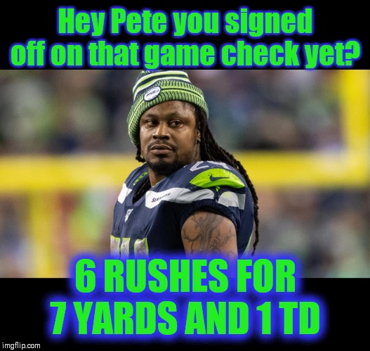 MINE ON MY MONEY | Hey Pete you signed off on that game check yet? 6 RUSHES FOR 7 YARDS AND 1 TD | image tagged in beast mode,nfl memes,seattle seahawks | made w/ Imgflip meme maker