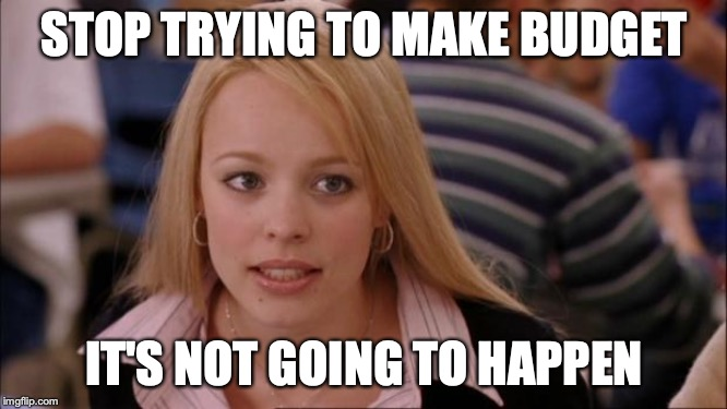 Its Not Going To Happen | STOP TRYING TO MAKE BUDGET IT'S NOT GOING TO HAPPEN | image tagged in memes,its not going to happen | made w/ Imgflip meme maker