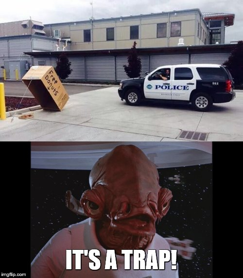 I think this might be a trap |  IT'S A TRAP! | image tagged in admiral ackbar its a trap,cops,police,donuts,cops and donuts,trap | made w/ Imgflip meme maker