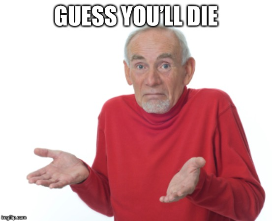 Guess I'll die  | GUESS YOU'LL DIE | image tagged in guess i'll die | made w/ Imgflip meme maker