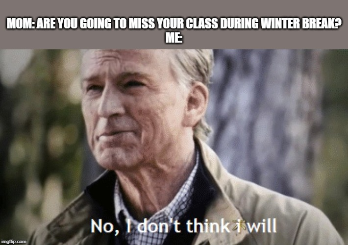 No, i dont think i will | MOM: ARE YOU GOING TO MISS YOUR CLASS DURING WINTER BREAK?  ME: | image tagged in no i dont think i will | made w/ Imgflip meme maker