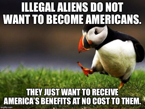 Illegal aliens and free lunch | ILLEGAL ALIENS DO NOT WANT TO BECOME AMERICANS. THEY JUST WANT TO RECEIVE AMERICA'S BENEFITS AT NO COST TO THEM. | image tagged in memes,unpopular opinion puffin,aliens,illegal immigrants,america,free | made w/ Imgflip meme maker