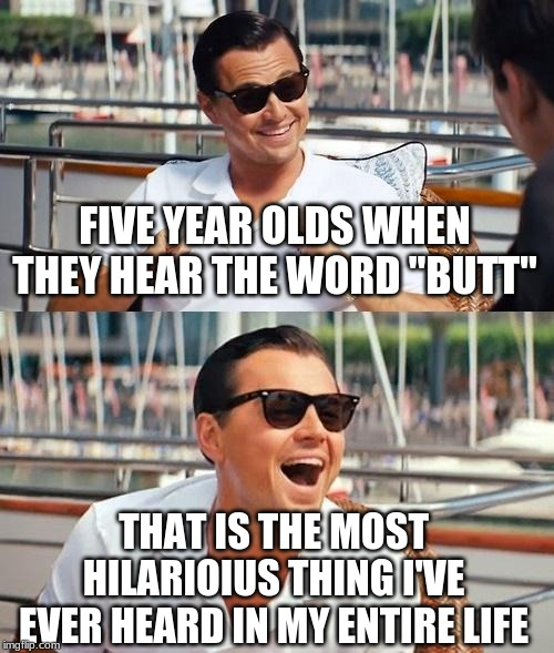 "Leonardo Dicaprio Wolf Of Wall Street Meme | FIVE YEAR OLDS WHEN THEY HEAR THE WORD ""BUTT"" THAT IS THE MOST HILARIOIUS THING I'VE EVER HEARD IN MY ENTIRE LIFE 