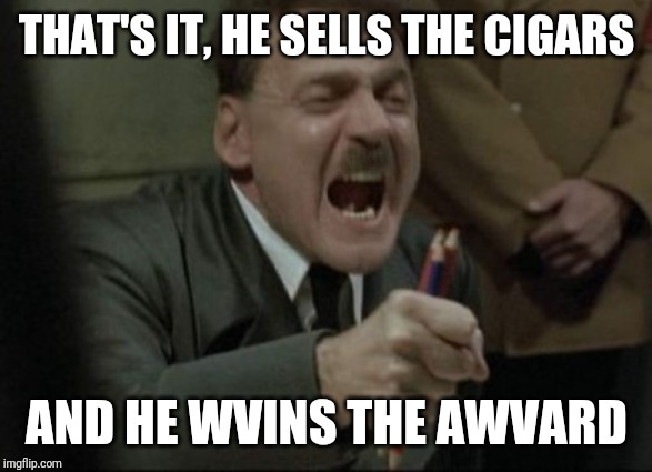Hitler Downfall | THAT'S IT, HE SELLS THE CIGARS AND HE WVINS THE AWVARD | image tagged in hitler downfall | made w/ Imgflip meme maker
