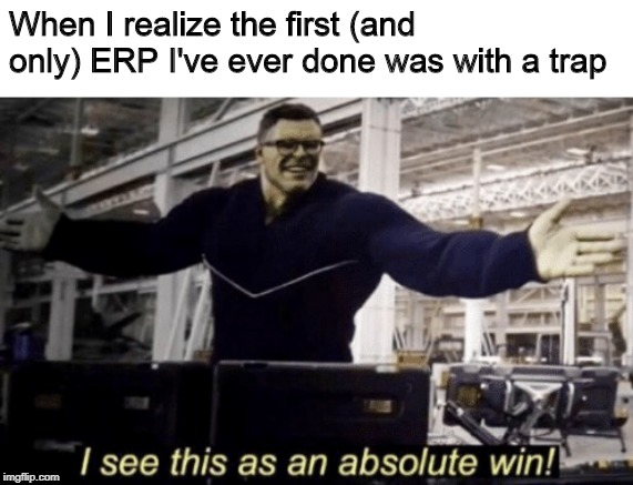 Not sure where to put this but eh I'll just do it here since I'm mod :) |  When I realize the first (and only) ERP I've ever done was with a trap | image tagged in i see this as an absolute win,memes,funny,roleplaying,trap | made w/ Imgflip meme maker