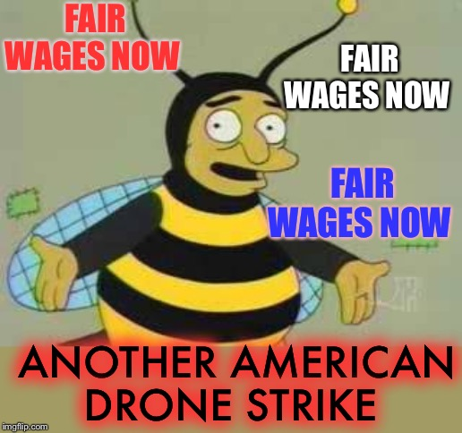 Droning on .. |  FAIR WAGES NOW; FAIR WAGES NOW; FAIR WAGES NOW; ANOTHER AMERICAN DRONE STRIKE | image tagged in bumblebee man,'murica,drone strike,soleimani | made w/ Imgflip meme maker