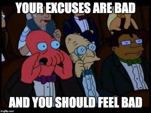 You Should Feel Bad Zoidberg |  YOUR EXCUSES ARE BAD; AND YOU SHOULD FEEL BAD | image tagged in memes,you should feel bad zoidberg | made w/ Imgflip meme maker