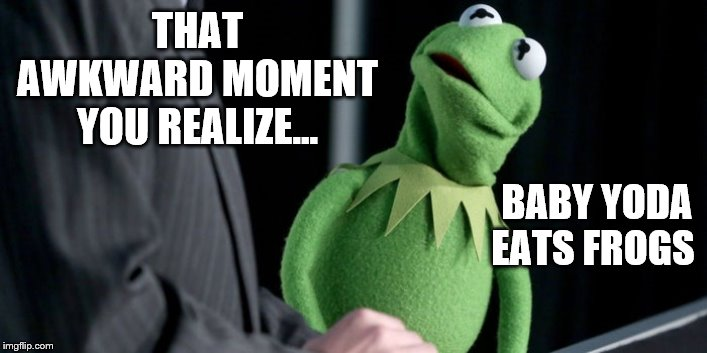 Kermit and Baby Yoda were to costar in the next Disney special... but... | THAT AWKWARD MOMENT YOU REALIZE... BABY YODA EATS FROGS | image tagged in baby yoda,kermit the frog,disney,disney killed star wars,disney killed the muppets | made w/ Imgflip meme maker