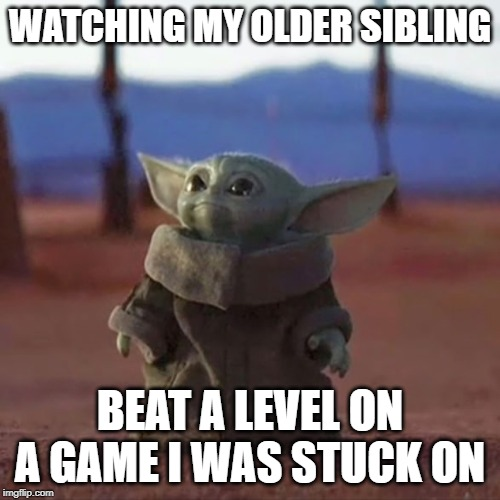 Baby Yoda | WATCHING MY OLDER SIBLING BEAT A LEVEL ON A GAME I WAS STUCK ON | image tagged in baby yoda | made w/ Imgflip meme maker