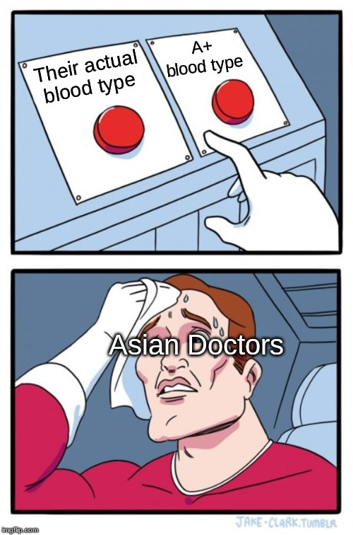 Two Buttons Meme | Their actual blood type A+ blood type Asian Doctors | image tagged in memes,two buttons | made w/ Imgflip meme maker