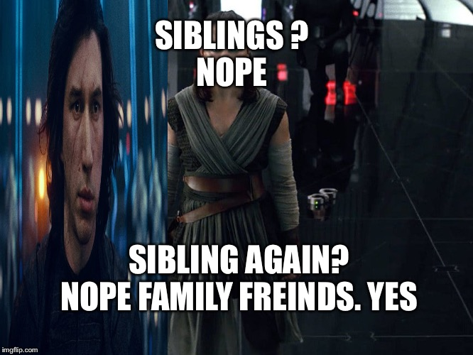 SIBLINGS ? NOPE; SIBLING AGAIN?  NOPE FAMILY FREINDS. YES | image tagged in star wars | made w/ Imgflip meme maker