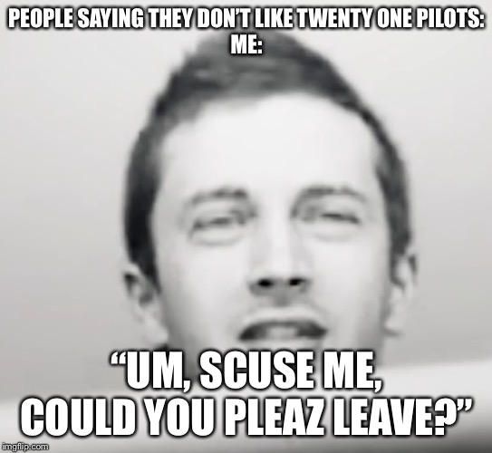 "Tyler Joseph what |  PEOPLE SAYING THEY DON'T LIKE TWENTY ONE PILOTS: ME:; ""UM, SCUSE ME, COULD YOU PLEAZ LEAVE?"" 