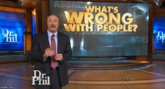 Dr. Phil What's wrong with people | image tagged in dr phil what's wrong with people | made w/ Imgflip meme maker