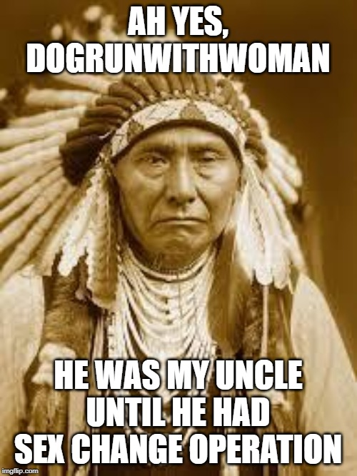 Native American | AH YES, DOGRUNWITHWOMAN HE WAS MY UNCLE UNTIL HE HAD SEX CHANGE OPERATION | image tagged in native american | made w/ Imgflip meme maker