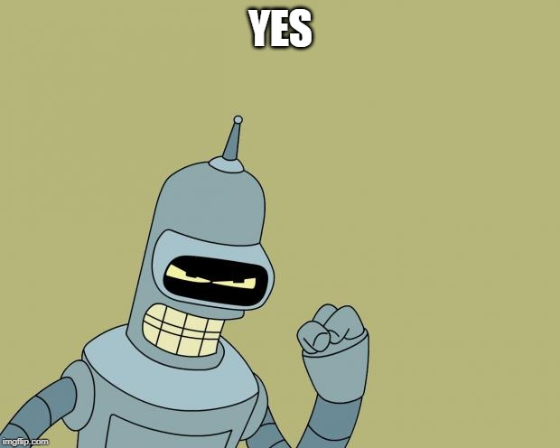 bender | YES | image tagged in bender | made w/ Imgflip meme maker